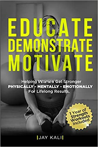 Educate. Demonstrate. Motivate.: Helping Women Get Stronger Physically, Mentally, Emotionally For Lifelong Results: Amazon.es: Jay Kali: Libros en idiomas ...