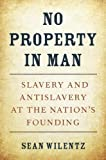 No Property in Man: Slavery and Antislavery at the Nation's Founding (The Nathan I. Huggins Le