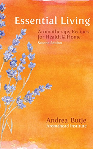 Essential Living: Aromatherapy Recipes for Health and Home