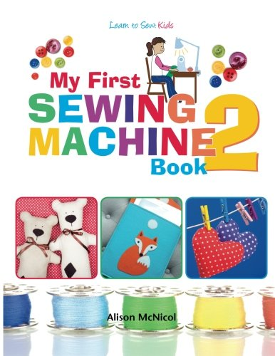 Fun Sewing Projects For Beginners (My First Sewing Machine 2: More Fun and Easy Sewing Machine Projects for Beginners)