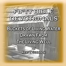 Fifty Bible Devotionals: Buckets of Living Water Drawn from the Living Well Audiobook by Kent E Gunnison Narrated by Kent E Gunnison