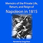 Napoleon: Memoirs of the Private Life, Return, and Reign of Napoleon in 1815. Excerpt from: Baron Pierre Alexandre Édouard Fleury de Chaboulon. Memoirs of the Private Life, Return, and Reign of Napoleon in 1815, Vol. I. | Fleury de Chaboulon