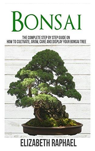 Art Bonsai Trees - Bonsai: Complete Step by Step Guide on How to Cultivate, Grow, Care and Display your Bonsai Tree
