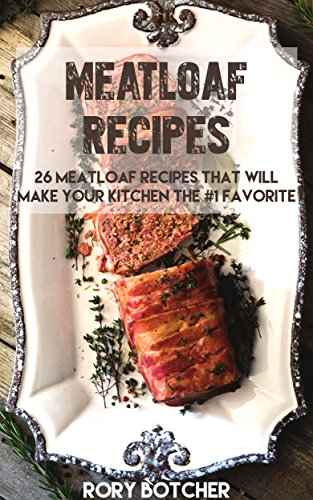 Meatloaf Recipes: 26 Meatloaf Recipes That Will Make Your Kitchen The #1 Favorite (Rory's Meat Kitchen) by [Botcher, Rory]