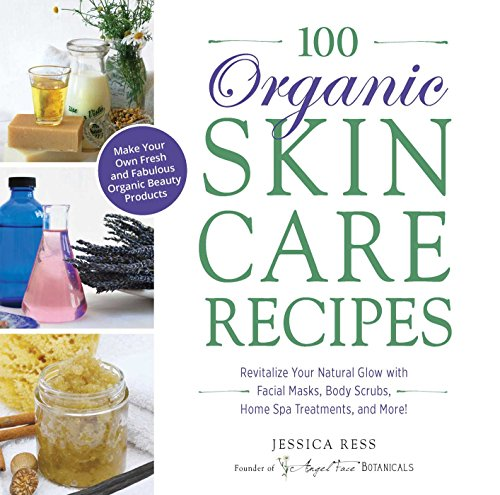 100 Organic Skincare Recipes: Make Your Own Fresh and Fabulous Organic Beauty Products (Spa Skin Beauty)