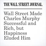 Wall Street Made Charles Murphy Successful and Rich, but Happiness Eluded Him | Gregory Zuckerman,Serena Ng,Leslie Scism