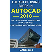 The Art Of Using Block In AutoCAD 2018: All The Secrets Of Using Block In AutoCAD 2018 For Professional Architectural Design