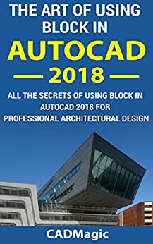 The Art Of Using Block In AutoCAD 2018: All The Secrets Of Using Block In AutoCAD 2018 For Professional Architectural Design (English Edition) por [Magic, CAD]