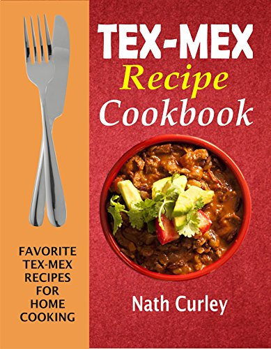 Tex-Mex Recipe Cookbook: Favorite Tex-Mex Recipes For Home Cooking by Nath  Curley