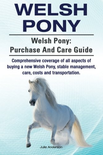 (Welsh Pony. Welsh Pony: purchase and care guide. Comprehensive coverage of all aspects of buying a new Welsh Pony, stable management, care, costs and transportation. )