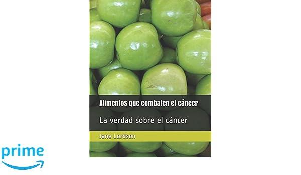 Alimentos que combaten el cáncer: La verdad sobre el cáncer (Spanish Edition): Jane Lordson: 9781522011507: Amazon.com: Books