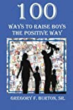 img - for 100 Ways To Raise Boys The Positive Way by Gregory F. Burton Sr (2011-01-11) book / textbook / text book