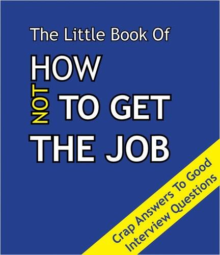 The Little Book on How Not To Get The Job: Crap Answers to Good Interview Questions