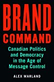 Brand Command: Canadian Politics and Democracy in the Age of Message Control