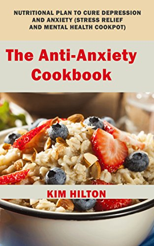The Anti-Anxiety Cookbook: Nutritional Plan to Cure Depression and Anxiety (Stress Relief and Mental Health Cookpot) by Kim Hilton