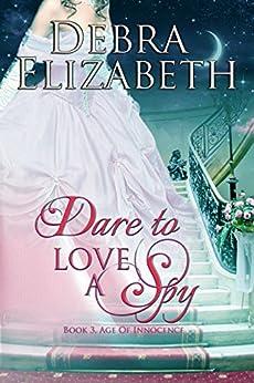 Dare to Love a Spy (Book 3, Age of Innocence) by [Elizabeth, Debra]