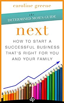 NEXT: How to Start a Successful Business That's Right for You and Your Family by [Greene, Caroline]