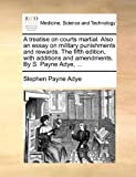 A Treatise on Courts Martial Also an Essay on Military Punishments and Rewards the Fifth Edition, with Additions and Amendments by S Payne Adye, Stephen Payne Adye, 1170836194