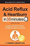 Acid Reflux & Heartburn In 30 Minutes: A guide to
