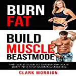 Burn Fat Build Muscle Beast Mode: The Quick Guide to Turning Your Body into a Fat Burning Machine   Clark Moraign