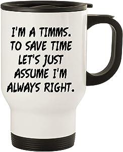 I'm A Timms. To Save Time Let's Just Assume I'm Always Right. - 14oz Stainless Steel Travel Mug, White