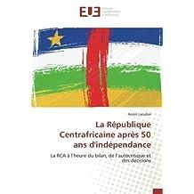 La République Centrafricaine après 50 ans d'indépendance: La RCA à l'heure du bilan, de l'autocritique et des décisions