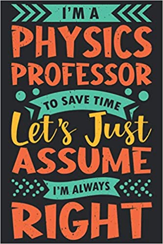 I'm a Physics Professor to Save Time Let's Just Assume I'm Always Right