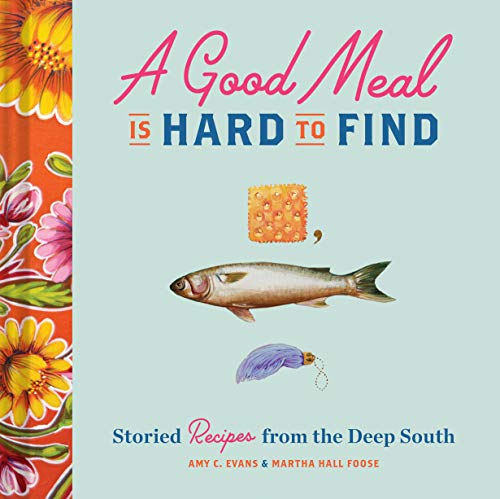 A Good Meal Is Hard to Find: Storied Recipes from the Deep South (Southern Cookbook, Soul Food Cookbook) by Amy C. Evans, Martha Hall Foose