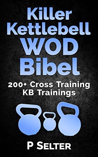 Killer Kettlebell WOD Bibel: 200+ Cross Training KB Trainings (Bodyweight Training, Kettlebell Workouts, Strength Training, Build Muscle, Fat Loss, Bodybuilding, ... Home Workout, Gymnastics) (German Edition)