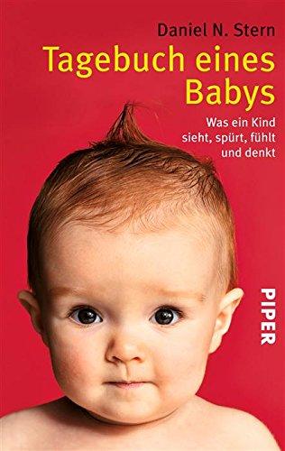 Tagebuch eines Babys: Was ein Kind sieht, spürt, fühlt und denkt