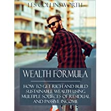 Wealth Formula: How to Get Rich and Build Sustainable Wealth Using Multiple Sources of Residual and Passive Income