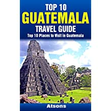Top 10 Places to Visit in Guatemala - Top 10 Guatemala Travel Guide (Includes Tikal, Antigua, Lake Atitlan, Guatemala City, Pacaya Volcano, & More)