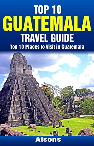 Top 10 Places to Visit in Guatemala - Top 10 Guatemala Travel Guide (Includes Tikal, Antigua, Lake Atitlan, Guatemala City, Pacaya Volcano, & More)