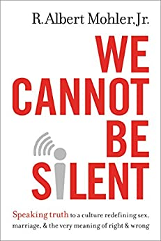 We Cannot Be Silent: Speaking Truth to a Culture Redefining Sex, Marriage, and the Very Meaning of Right and Wrong by [Mohler Jr., R. Albert]