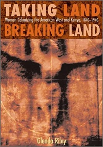 Taking Land, Breaking Land: Women Colonizing the American West and Kenya, 1840-1940