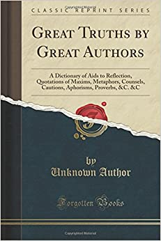 Book Great Truths by Great Authors: A Dictionary of Aids to Reflection, Quotations of Maxims, Metaphors, Counsels, Cautions, Aphorisms, Proverbs, andC. andC (Classic Reprint)