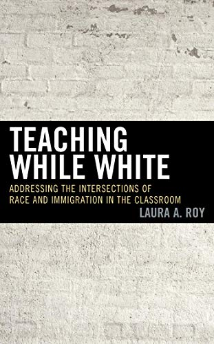 Teaching While White: Addressing the Intersections of Race and Immigration in the Classroom (English Edition)
