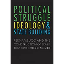 Political Struggle, Ideology, and State Building: Pernambuco and the Construction of Brazil, 1817-1850 (English Edition)