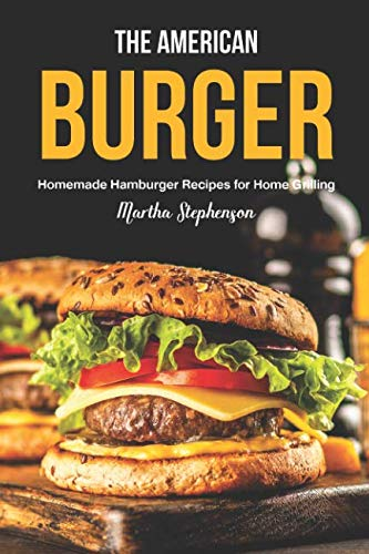 The American Burger: Homemade Hamburger Recipes for Home Grilling by Martha Stephenson