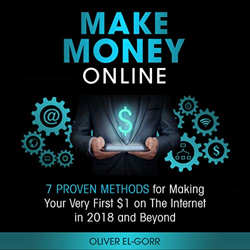 Make Money Onlin e: 7 Proven Methods for Making Your Very First $1 on the Internet in 2018 and Beyond