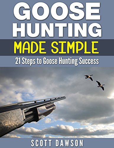 Goose Hunting Made Simple: 21 Steps To Goose Hunting Success