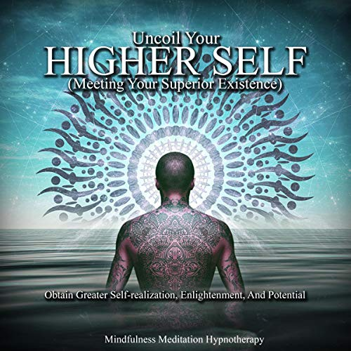 Uncoil Your Higher Self (Meeting Your Superior Existence): Obtain Greater Self-Realization, Enlightenment, and Reaching Your Highest Potential, Unadulterated Self Through Guided Hypnosis & Meditation