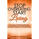 Eating Disorders: Stop Overeating Start Living: The Secrets To Eliminating Binging, Emotional Eating And Food Addictions (Stress Eating, Mindless Eating) (Compulsive Eating & Binge Eating)