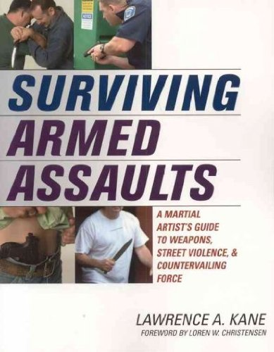 Surviving Armed Assaults A Martial Artists Guide To Weapons Street Violence & Countervailing Force Surviving Armed Assaults