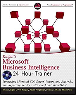 Knight's Microsoft Business Intelligence 24-Hour Trainer: Leveraging Microsoft SQL Server Integration, Analysis, and Reporting Services with Excel and SharePoint (Wrox Programmer to Programmer)
