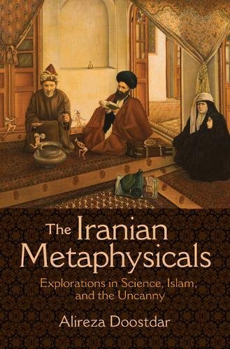 The Iranian Metaphysicals: Explorations in Science, Islam, and the Uncanny by Princeton University Press