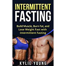 Intermittent Fasting: Build Muscle, Burn Fat, and Lose Weight Fast with Intermittent Fasting (Intermittent Fasting, Fasting Diet Recipes, Gain Muscle, Live Longer, Beginner to Expert)
