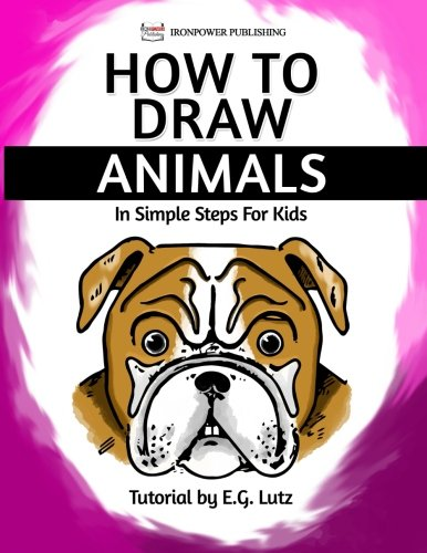 How To Draw Animals In Simple Steps For Kids Easy Cartoon Drawing Lessons For Beginners Volume 1 Lutz Edwin George Publishing Ironpower 9781540300492