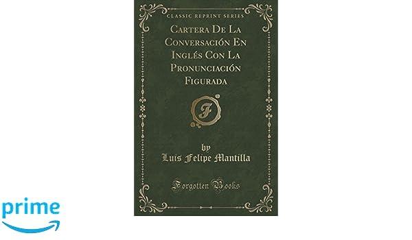 Cartera De La Conversación En Inglés Con La Pronunciación Figurada (Classic Reprint): Luis Felipe Mantilla: 9781332395217: Amazon.com: Books