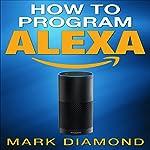 How to Program Alexa: A 2017 Field guide to Mastering Your Amazon Echo Dot and Your Alexa App | Mark Diamond